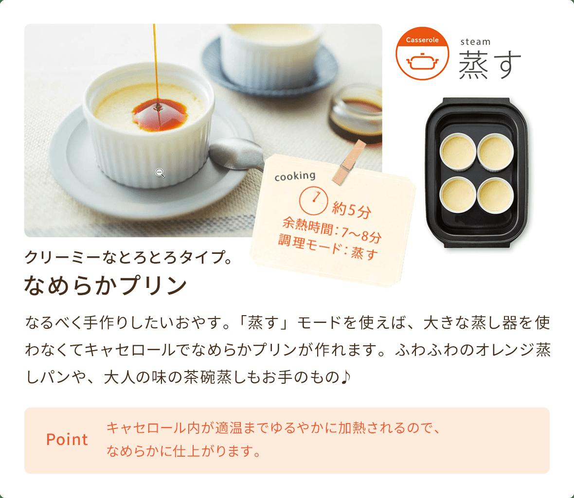 なめらかプリン なるべく手作りしたいおやす。「蒸す」モードを使えば、大きな蒸し器を使わなくてキャセロールでなめらかプリンが作れます。ふわふわのオレンジ蒸しパンや、大人の味の茶碗蒸しもお手のもの♪ キャセロール内が適温までゆるやかに加熱されるので、なめらかに仕上がります。
