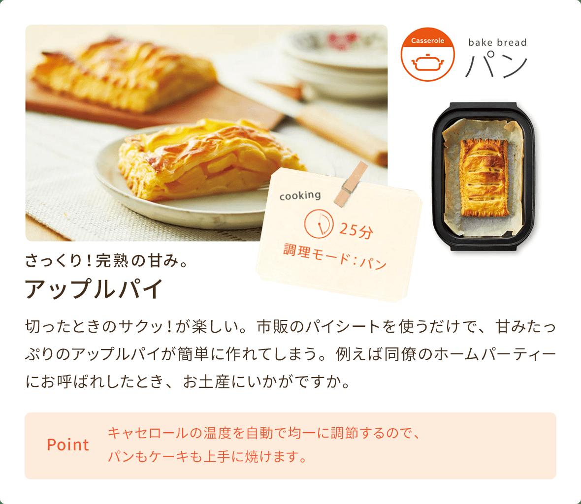 アップルパイ 切ったときのサクッ!が楽しい。市販のパイシートを使うだけで、甘みたっぷりのアップルパイが簡単に作れてしまう。例えば同僚のホームパーティーにお呼ばれしたとき、お土産にいかがですか。 キャセロールの温度を自動で均一に調節するので、パンもケーキも上手に焼けます。